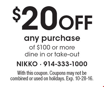 $20 Off any purchase of $100 or more. Dine in or take-out. With this coupon. Coupons may not be combined or used on holidays. Exp. 10-28-16.