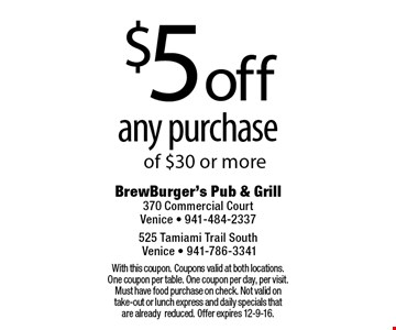 $5 off any purchase of $30 or more. With this coupon. Coupons valid at both locations. One coupon per table. One coupon per day, per visit. Must have food purchase on check. Not valid on take-out or lunch express and daily specials that are already reduced. Offer expires 12-9-16.