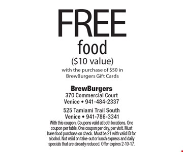 FREE food ($10 value) with the purchase of $50 in BrewBurgers Gift Cards. With this coupon. Coupons valid at both locations. One coupon per table. One coupon per day, per visit. Must have food purchase on check. Must be 21 with valid ID for alcohol. Not valid on take-out or lunch express and daily specials that are already reduced. Offer expires 2-10-17.
