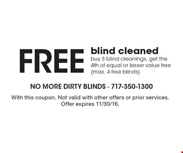 Free blind cleaned. Buy 3 blind cleanings, get the 4th of equal or lesser value free (max. 4 free blinds). With this coupon. Not valid with other offers or prior services. Offer expires 11/30/16.