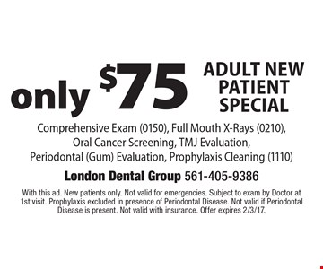 Adult New Patient Special. Only $75. Comprehensive Exam (0150), Full Mouth X-Rays (0210),Oral Cancer Screening, TMJ Evaluation, Periodontal (Gum) Evaluation, Prophylaxis Cleaning (1110). With this ad. New patients only. Not valid for emergencies. Subject to exam by Doctor at 1st visit. Prophylaxis excluded in presence of Periodontal Disease. Not valid if Periodontal Disease is present. Not valid with insurance. Offer expires 2/3/17.