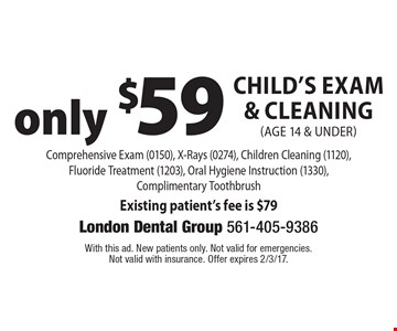Only $59. Child's Exam & Cleaning (age 14 & under) Comprehensive Exam (0150), X-Rays (0274), Children Cleaning (1120),Fluoride Treatment (1203), Oral Hygiene Instruction (1330), Complimentary Toothbrush Existing patient's fee is $79. With this ad. New patients only. Not valid for emergencies. Not valid with insurance. Offer expires 2/3/17.
