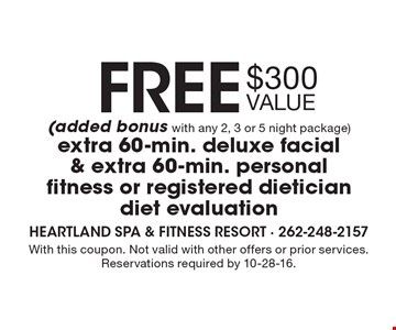 Free (added bonus with any 2, 3 or 5 night package) extra 60-min. deluxe facial & extra 60-min. personal fitness or registered dietician diet evaluation. $300 value. With this coupon. Not valid with other offers or prior services. Reservations required by 10-28-16.