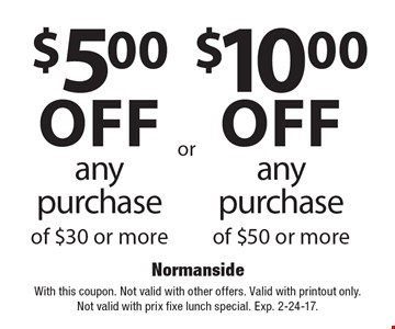 any purchase of $50 or more. $5.00off any purchase of $30 or more. With this coupon. Not valid with other offers. Valid with printout only. Not valid with prix fixe lunch special. Exp. 2-24-17.
