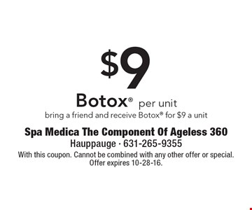 $9 Botox per unit. Bring a friend and receive Botox for $9 a unit. With this coupon. Cannot be combined with any other offer or special. Offer expires 10-28-16.