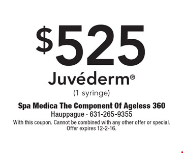 $525 Juvederm (1 syringe). With this coupon. Cannot be combined with any other offer or special. Offer expires 12-2-16.