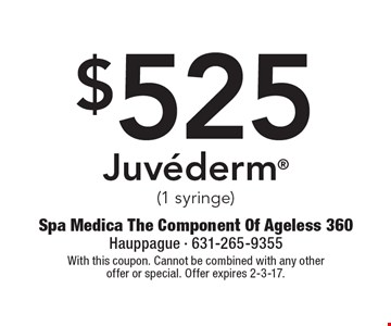 $525 Juvederm (1 syringe). With this coupon. Cannot be combined with any other offer or special. Offer expires 2-3-17.