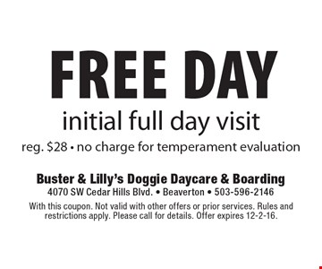 free day initial full day visit reg. $28 - no charge for temperment evaluation. With this coupon. Not valid with other offers or prior services. Rules and restrictions apply. Please call for details. Offer expires 12-2-16.
