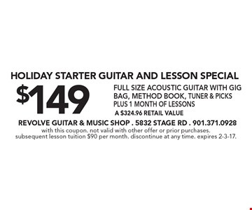 Holiday Starter Guitar and Lesson Special $149. Full size acoustic guitar with gig bag, method book, tuner & picks plus 1 month of lessons. A $324.96 retail value. With this coupon. Not valid with other offer or prior purchases. Subsequent lesson tuition $90 per month. Discontinue at any time. Expires 2-3-17.