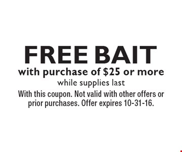 Free Bait with purchase of $25 or more, while supplies last. With this coupon. Not valid with other offers or prior purchases. Offer expires 10-31-16.