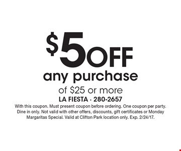 $5 off any purchase of $25 or more. With this coupon. Must present coupon before ordering. One coupon per party. Dine in only. Not valid with other offers, discounts, gift certificates or Monday Margaritas Special. Valid at Clifton Park location only. Exp. 2/24/17.