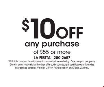 $10 off any purchase of $55 or more. With this coupon. Must present coupon before ordering. One coupon per party. Dine in only. Not valid with other offers, discounts, gift certificates or Monday Margaritas Special. Valid at Clifton Park location only. Exp. 2/24/17.