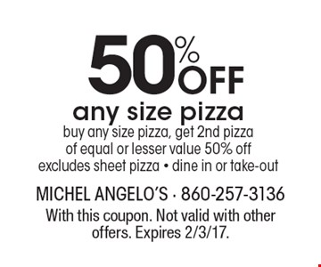 50% Off any size pizza buy any size pizza, get 2nd pizza of equal or lesser value 50% off excludes sheet pizza - dine in or take-out. With this coupon. Not valid with other offers. Expires 2/3/17.