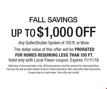 Fall savings up to $1,000 off any gutter shutter system of 150 ft. Or more the dollar value of this offer will be prorated for homes requiring less than 150 ft. Valid only with local flavor coupon. Expires 11/11/16. Valid day of demonstration only. All homeowners must be present for demonstration. Factory rep will provide details at time of demonstration. Not valid with other discounts. Coupon has no cash value. One offer per install.