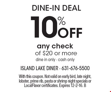 DINE-IN DEAL. 10% Off any check of $20 or more. Dine in only - cash only. With this coupon. Not valid on early bird, late night, lobster, prime rib, pasta or shrimp night specials or LocalFlavor certificates. Expires 12-2-16. B