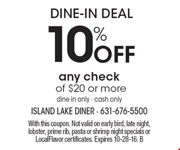 DINE-IN DEAL 10% Off any check of $20 or more dine in only - cash only. With this coupon. Not valid on early bird, late night, lobster, prime rib, pasta or shrimp night specials or LocalFlavor certificates. Expires 10-28-16. B