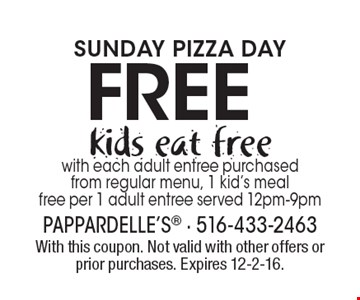 Sunday pizza day. Free kids eat free with each adult entree purchased from regular menu, 1 kid's meal free per 1 adult entree served 12pm-9pm. With this coupon. Not valid with other offers or prior purchases. Expires 12-2-16.