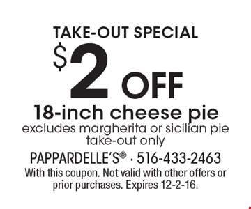 Take-out special. $2 off 18-inch cheese pie. Excludes margherita or sicilian pie. Take-out only. With this coupon. Not valid with other offers or prior purchases. Expires 12-2-16.