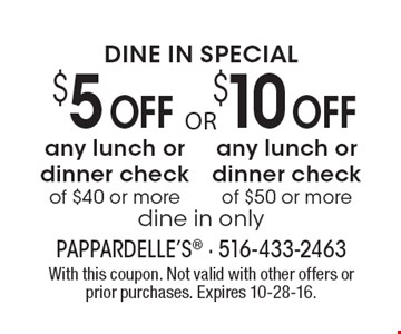 DINE IN SPECIAL. $10 Off any lunch or dinner check of $50 or more OR $5 Off any lunch or dinner check of $40 or more. Dine in only. With this coupon. Not valid with other offers or prior purchases. Expires 10-28-16.