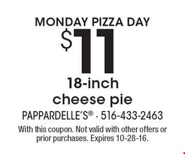 MONDAY PIZZA DAY. $11 18-inch cheese pie. With this coupon. Not valid with other offers or prior purchases. Expires 10-28-16.