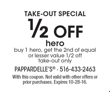 TAKE-OUT SPECIAL. 1/2 Off hero. Buy 1 hero, get the 2nd of equal or lesser value 1/2 off. Take-out only. With this coupon. Not valid with other offers or prior purchases. Expires 10-28-16.