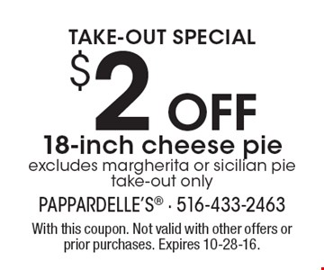 TAKE-OUT SPECIAL. $2 Off 18-inch cheese pie. Excludes margherita or sicilian pie. Take-out only. With this coupon. Not valid with other offers or prior purchases. Expires 10-28-16.
