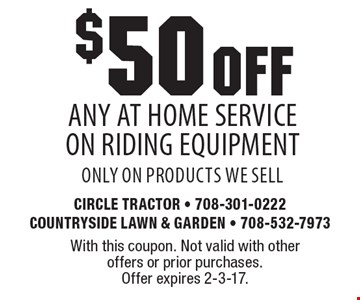 $50 OFF any At Home Service On Riding Equipment, only on products we sell. With this coupon. Not valid with other offers or prior purchases. Offer expires 2-3-17.