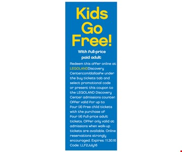 Kids Go Free! With full-price paid adult. Redeem this offer online at LegoLandDIscoveryCenter.com/DallasFW under the buy tickets tab and select promotional code or present this coupon to the LEGOLAND Discovery Center admissions counter. Offer valid for up to four (4) full-price adult tickets. Offer only valid at admissions when walk-up tickets are available. Online reservations strongly encouraged. Expires 11/30/16. Code: LLF2July16