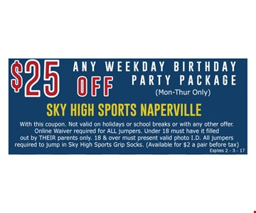 $25 off any weekday birthday party package (Mon-Thur only). With this coupon. Walk-in special only. Not valid on holidays or school breaks or with any other offer. Online waiver required for ALL jumpers. Under 18 must have it filled out by THEIR parents only. 18 & over must present valid photo I.D. All jumpers required to jump in Sky High Sports Grip Socks. (Available for $2 a pair before tax) Expires 2-3-17.