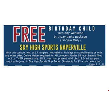 Free birthday child with any weekend birthday party package (Fri-Sun only). With this coupon. Walk-in special only. Not valid on holidays or school breaks or with any other offer. Online waiver required for ALL jumpers. Under 18 must have it filled out by THEIR parents only. 18 & over must present valid photo I.D. All jumpers required to jump in Sky High Sports Grip Socks. (Available for $2 a pair before tax) Expires 2-3-17.