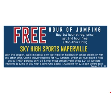 Free hour of jumping buy 1st hour at reg. price, get 2nd hour free! (Mon-Thur only). With this coupon. Walk-in special only. Not valid on holidays or school breaks or with any other offer. Online waiver required for ALL jumpers. Under 18 must have it filled out by THEIR parents only. 18 & over must present valid photo I.D. All jumpers required to jump in Sky High Sports Grip Socks. (Available for $2 a pair before tax) Expires 2-3-17.