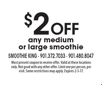 $2 Off any medium or large smoothie. Must present coupon to receive offer. Valid at these locations only. Not good with any other offer. Limit one per person, per visit. Some restrictions may apply. Expires 2-3-17.