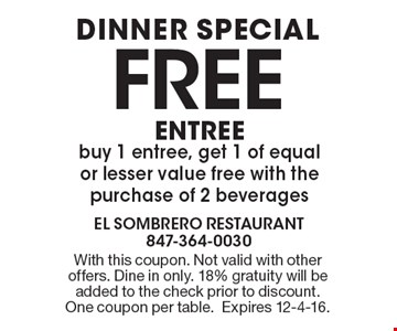 Dinner Special. FREE ENTREE. Buy 1 entree, get 1 of equal or lesser value free with the purchase of 2 beverages. With this coupon. Not valid with other offers. Dine in only. 18% gratuity will be added to the check prior to discount. One coupon per table. Expires 12-4-16.