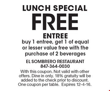 Lunch Special. FREE ENTREE. Buy 1 entree, get 1 of equal or lesser value free with the purchase of 2 beverages. With this coupon. Not valid with other offers. Dine in only. 18% gratuity will be added to the check prior to discount. One coupon per table. Expires 12-4-16.