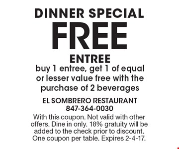 DINNER SPECIAL, FREE ENTREE. Buy 1 entree, get 1 of equal or lesser value free with the purchase of 2 beverages. With this coupon. Not valid with other offers. Dine in only. 18% gratuity will be added to the check prior to discount. One coupon per table. Expires 2-4-17.
