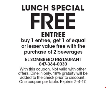 LUNCH SPECIAL, FREE ENTREE. Buy 1 entree, get 1 of equal or lesser value free with the purchase of 2 beverages. With this coupon. Not valid with other offers. Dine in only. 18% gratuity will be added to the check prior to discount. One coupon per table. Expires 2-4-17.