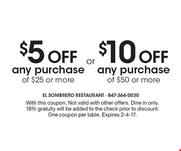 $10 Off any purchase of $50 or more OR $5 Off any purchase of $25 or more. With this coupon. Not valid with other offers. Dine in only.18% gratuity will be added to the check prior to discount. One coupon per table. Expires 2-4-17.