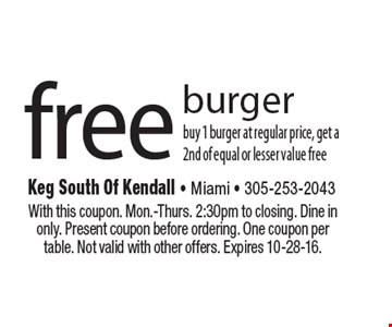 Free burger. Buy 1 burger at regular price, get a 2nd of equal or lesser value free. With this coupon. Mon.-Thurs. 2:30pm to closing. Dine in only. Present coupon before ordering. One coupon per table. Not valid with other offers. Expires 10-28-16.