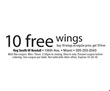 10 Free wings. Buy 10 wings at regular price, get 10 free. With this coupon. Mon.-Thurs. 2:30pm to closing. Dine in only. Present coupon before ordering. One coupon per table. Not valid with other offers. Expires 10-28-16.