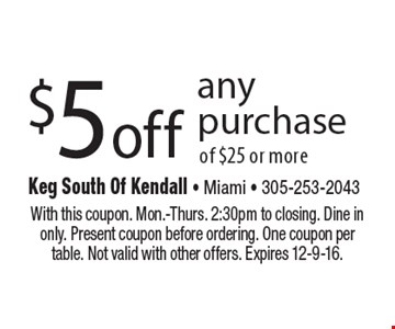 $5 off any purchase of $25 or more. With this coupon. Mon.-Thurs. 2:30pm to closing. Dine in only. Present coupon before ordering. One coupon per table. Not valid with other offers. Expires 12-9-16.