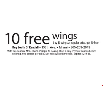 10 Free wings. Buy 10 wings at regular price, get 10 free. With this coupon. Mon.-Thurs. 2:30pm to closing. Dine in only. Present coupon before ordering. One coupon per table. Not valid with other offers. Expires 12-9-16.