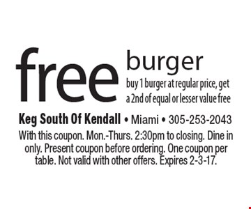 free burger. buy 1 burger at regular price, get a 2nd of equal or lesser value free. With this coupon. Mon.-Thurs. 2:30pm to closing. Dine in only. Present coupon before ordering. One coupon per table. Not valid with other offers. Expires 2-3-17.