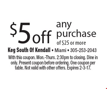 $5 off any purchase of $25 or more. With this coupon. Mon.-Thurs. 2:30pm to closing. Dine in only. Present coupon before ordering. One coupon per table. Not valid with other offers. Expires 2-3-17.