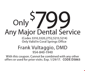 Only $799 Any Major Dental Service (Codes 3310, 3320, 2752, 5213, 5214) Only Valid In Coral Springs Office. With this coupon. Cannot be combined with any other offers or used for prior visits. Exp. 1/29/17. CODE D5863