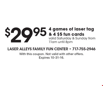 $29.95 for 4 games of laser tag & 4 $5 fun cards. Valid Saturday & Sunday from 11am until 8pm. With this coupon. Not valid with other offers. Expires 10-31-16.