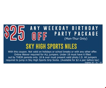 $25 off any weekday birthday party package (Mon-Thur only). With this coupon. Walk-in special only. Not valid on holidays or school breaks or with any other offer. Online waiver required for ALL jumpers. Under 18 must have it filled out by THEIR parents only. 18 & over must present valid photo I.D. All jumpers required to jump in Sky High Sports Grip Socks. (Available for $2 a pair before tax) Expires 10-31-16.
