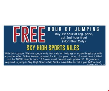 Free hour of jumping buy 1st hour at reg. price, get 2nd hour free! (Mon-Thur only). With this coupon. Walk-in special only. Not valid on holidays or school breaks or with any other offer. Online waiver required for ALL jumpers. Under 18 must have it filled out by THEIR parents only. 18 & over must present valid photo I.D. All jumpers required to jump in Sky High Sports Grip Socks. (Available for $2 a pair before tax) Expires 10-31-16.