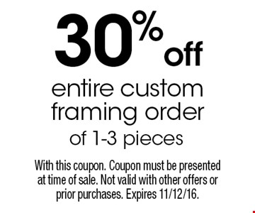 30% off entire custom framing order of 1-3 pieces. With this coupon. Coupon must be presentedat time of sale. Not valid with other offers or prior purchases. Expires 11/12/16.