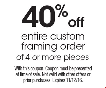 40% off entire custom framing order of 4 or more pieces. With this coupon. Coupon must be presented at time of sale. Not valid with other offers or prior purchases. Expires 11/12/16.