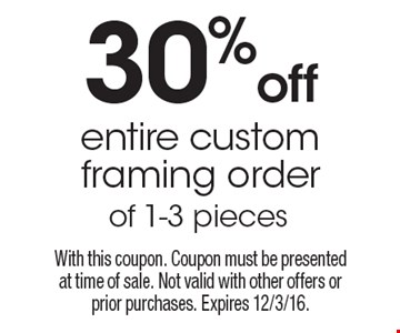 30% off entire custom framing order of 1-3 pieces. With this coupon. Coupon must be presented at time of sale. Not valid with other offers or prior purchases. Expires 12/3/16.